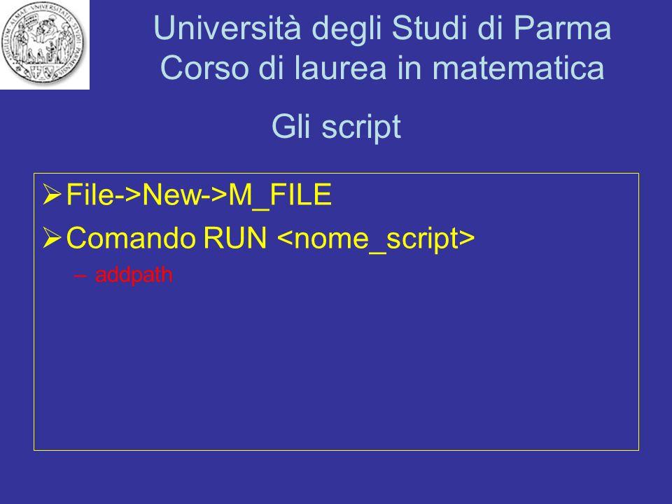 Università degli Studi di Parma Corso di laurea in matematica Gli script File->New->M_FILE Comando RUN –addpath