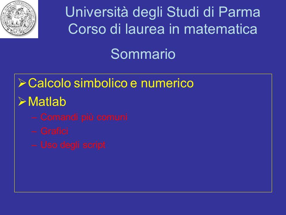 Università degli Studi di Parma Corso di laurea in matematica Sommario Calcolo simbolico e numerico Matlab –Comandi più comuni –Grafici –Uso degli scr
