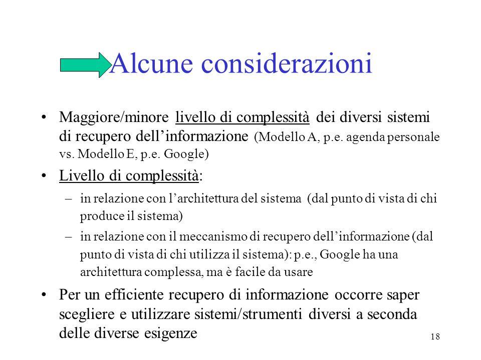 18 Alcune considerazioni Maggiore/minore livello di complessità dei diversi sistemi di recupero dellinformazione (Modello A, p.e. agenda personale vs.