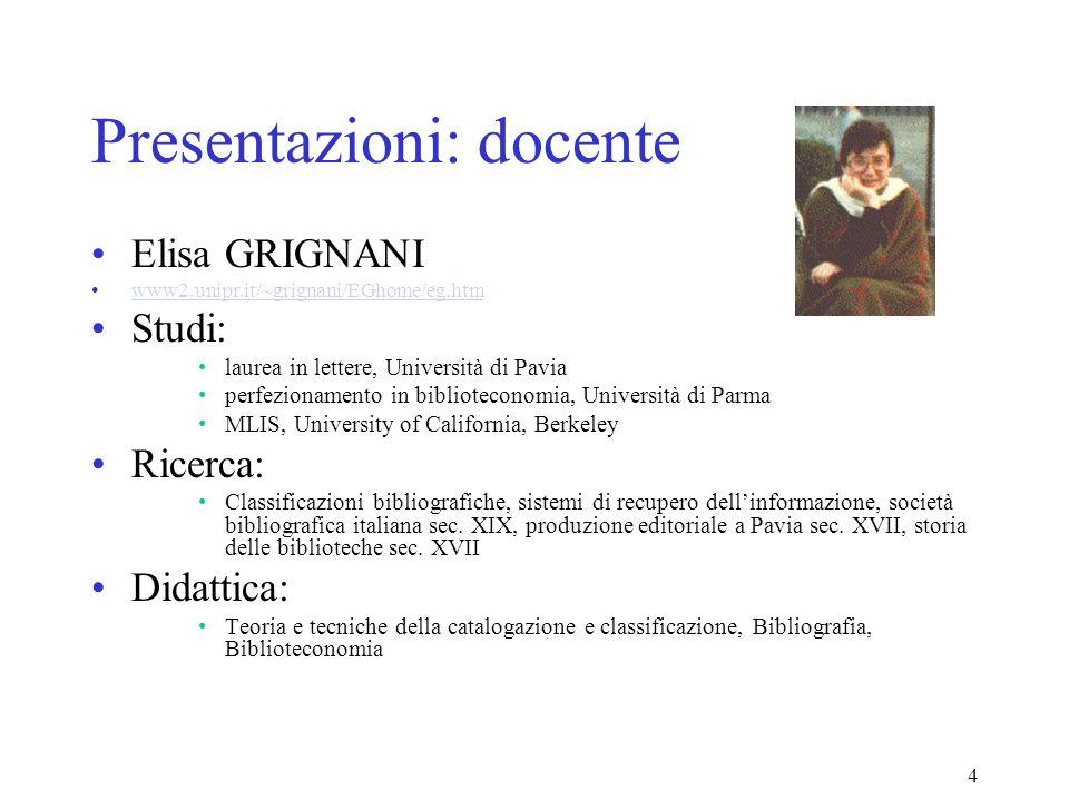 4 Presentazioni: docente Elisa GRIGNANI www2.unipr.it/~grignani/EGhome/eg.htm Studi: laurea in lettere, Università di Pavia perfezionamento in bibliot