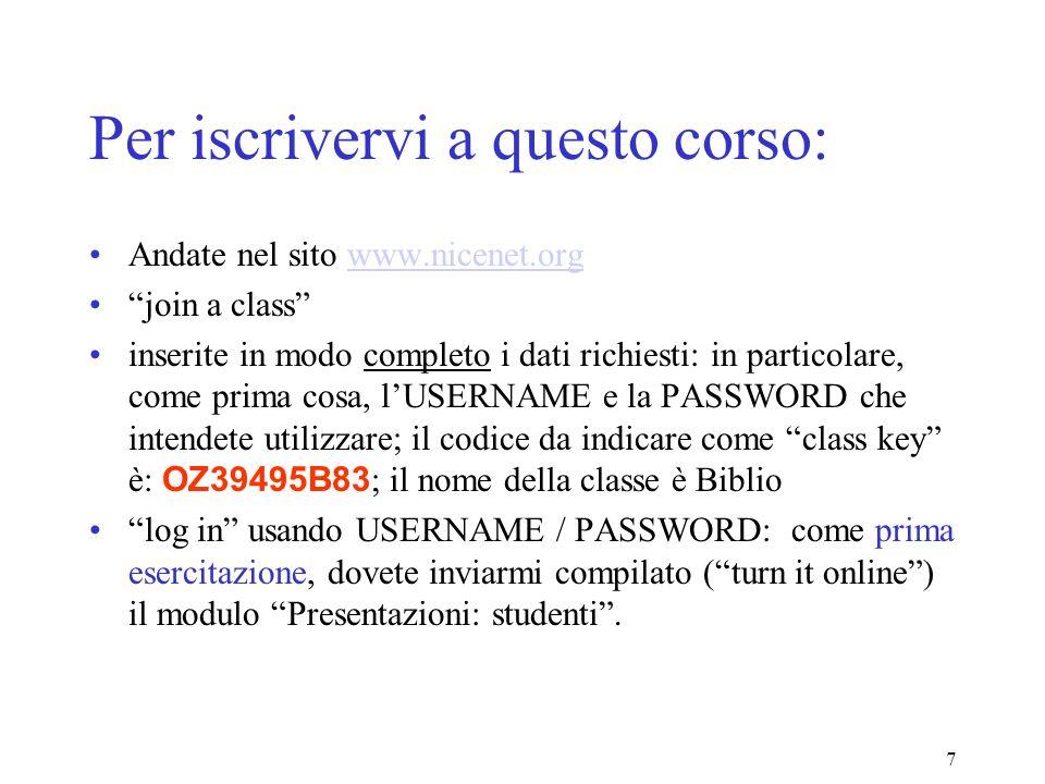 7 Per iscrivervi a questo corso: Andate nel sito www.nicenet.orgwww.nicenet.org join a class inserite in modo completo i dati richiesti: in particolare, come prima cosa, lUSERNAME e la PASSWORD che intendete utilizzare; il codice da indicare come class key è: OZ39495B83 ; il nome della classe è Biblio log in usando USERNAME / PASSWORD: come prima esercitazione, dovete inviarmi compilato (turn it online) il modulo Presentazioni: studenti.