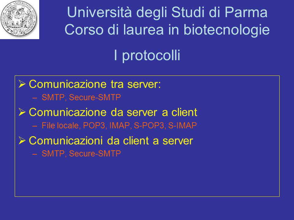Università degli Studi di Parma Corso di laurea in biotecnologie I protocolli Comunicazione tra server: –SMTP, Secure-SMTP Comunicazione da server a c
