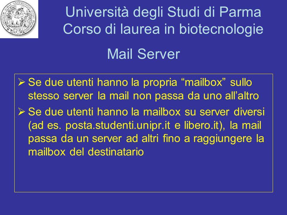 Università degli Studi di Parma Corso di laurea in biotecnologie Mail Server I programmi che fanno da mail server cambiano a seconda del sistema operativo: Unix -> sendmail oppure postfix Windows -> exchange Lotus -> notes...