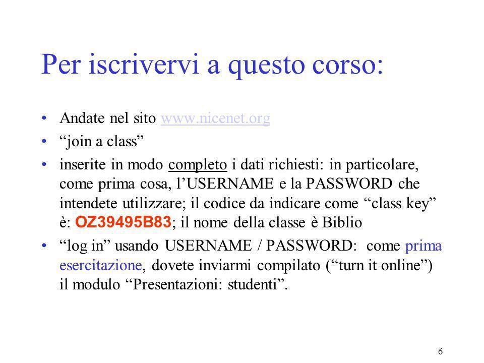 6 Per iscrivervi a questo corso: Andate nel sito www.nicenet.orgwww.nicenet.org join a class inserite in modo completo i dati richiesti: in particolare, come prima cosa, lUSERNAME e la PASSWORD che intendete utilizzare; il codice da indicare come class key è: OZ39495B83 ; il nome della classe è Biblio log in usando USERNAME / PASSWORD: come prima esercitazione, dovete inviarmi compilato (turn it online) il modulo Presentazioni: studenti.