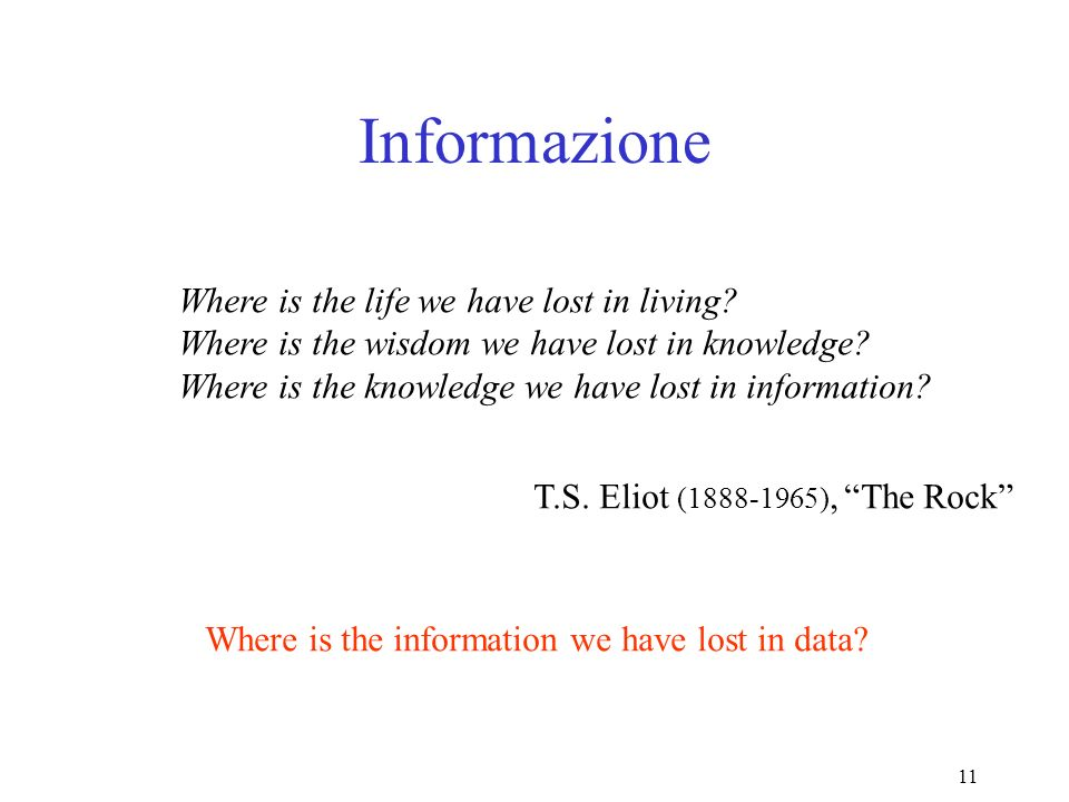 11 Informazione Where is the life we have lost in living? Where is the wisdom we have lost in knowledge? Where is the knowledge we have lost in inform