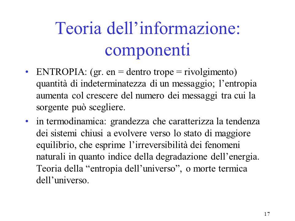 17 Teoria dellinformazione: componenti ENTROPIA: (gr. en = dentro trope = rivolgimento) quantità di indeterminatezza di un messaggio; lentropia aument