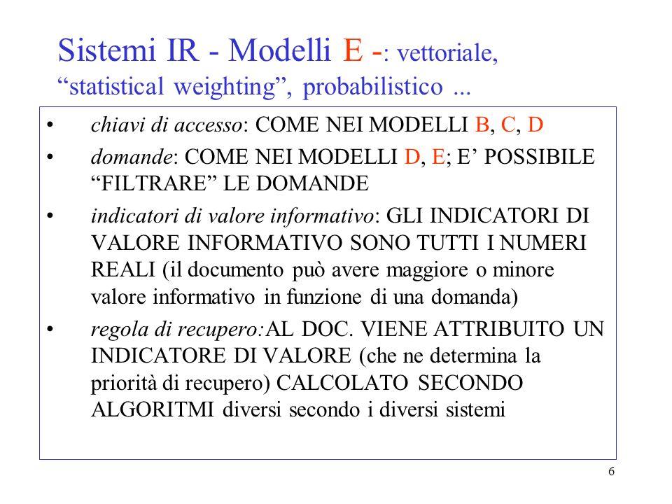 6 Sistemi IR - Modelli E - : vettoriale, statistical weighting, probabilistico... chiavi di accesso: COME NEI MODELLI B, C, D domande: COME NEI MODELL