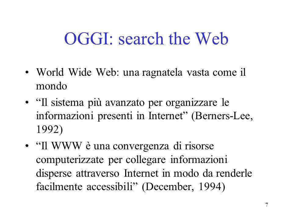 7 OGGI: search the Web World Wide Web: una ragnatela vasta come il mondo Il sistema più avanzato per organizzare le informazioni presenti in Internet