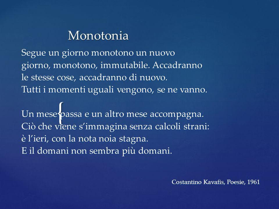 { Monotonia Segue un giorno monotono un nuovo giorno, monotono, immutabile. Accadranno le stesse cose, accadranno di nuovo. Tutti i momenti uguali ven