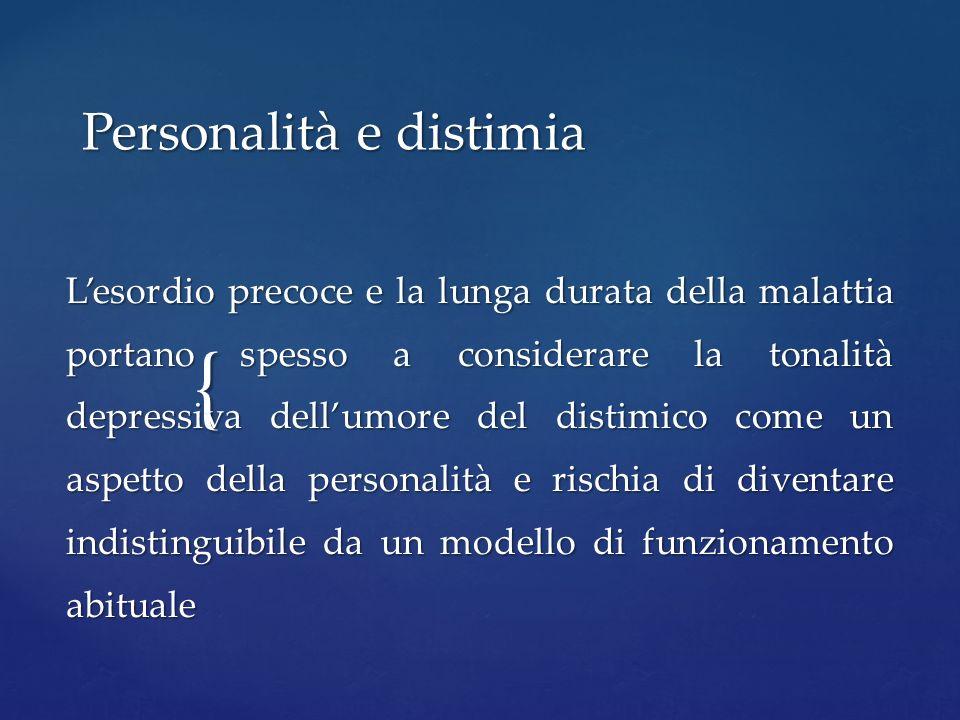 { Personalità e distimia Lesordio precoce e la lunga durata della malattia portano spesso a considerare la tonalità depressiva dellumore del distimico
