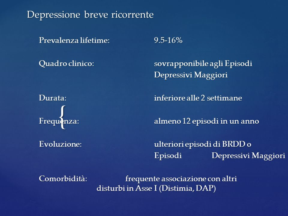 { Depressione breve ricorrente Prevalenza lifetime:9.5-16% Quadro clinico:sovrapponibile agli Episodi Depressivi Maggiori Durata:inferiore alle 2 sett