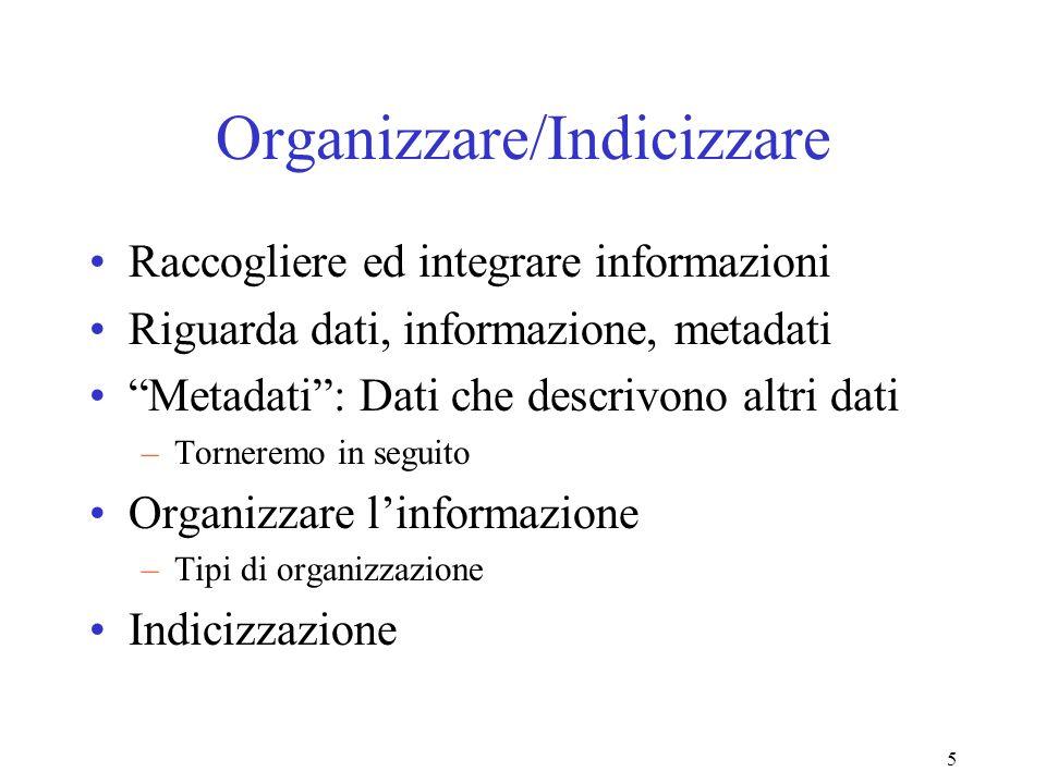 5 Organizzare/Indicizzare Raccogliere ed integrare informazioni Riguarda dati, informazione, metadati Metadati: Dati che descrivono altri dati –Torneremo in seguito Organizzare linformazione –Tipi di organizzazione Indicizzazione