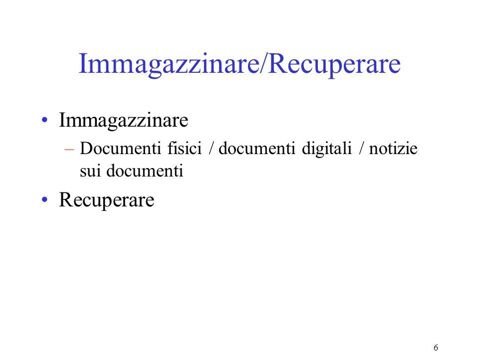 6 Immagazzinare/Recuperare Immagazzinare –Documenti fisici / documenti digitali / notizie sui documenti Recuperare