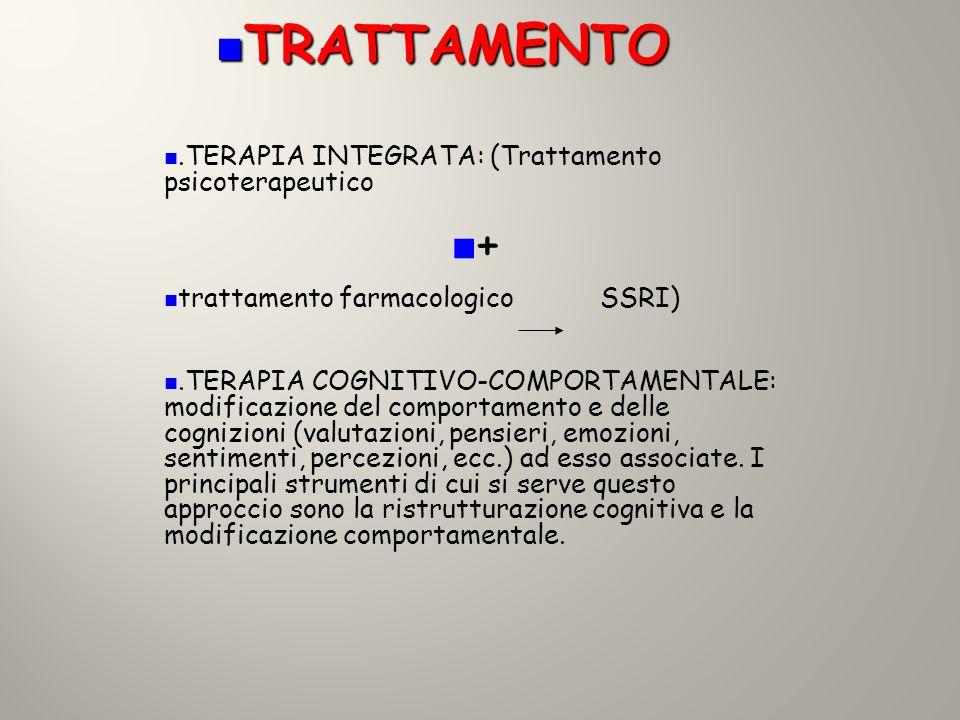 TRATTAMENTO TRATTAMENTO.TERAPIA INTEGRATA: (Trattamento psicoterapeutico + trattamento farmacologico SSRI).TERAPIA COGNITIVO-COMPORTAMENTALE: modifica