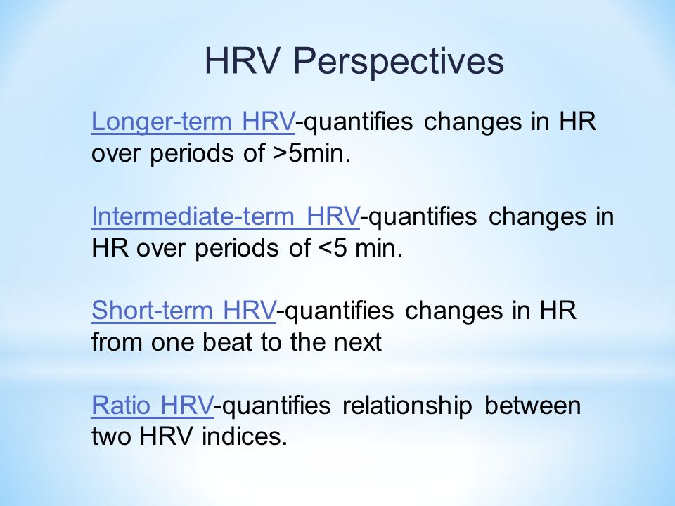 Longer-term HRV-quantifies changes in HR over periods of >5min. Intermediate-term HRV-quantifies changes in HR over periods of <5 min. Short-term HRV-