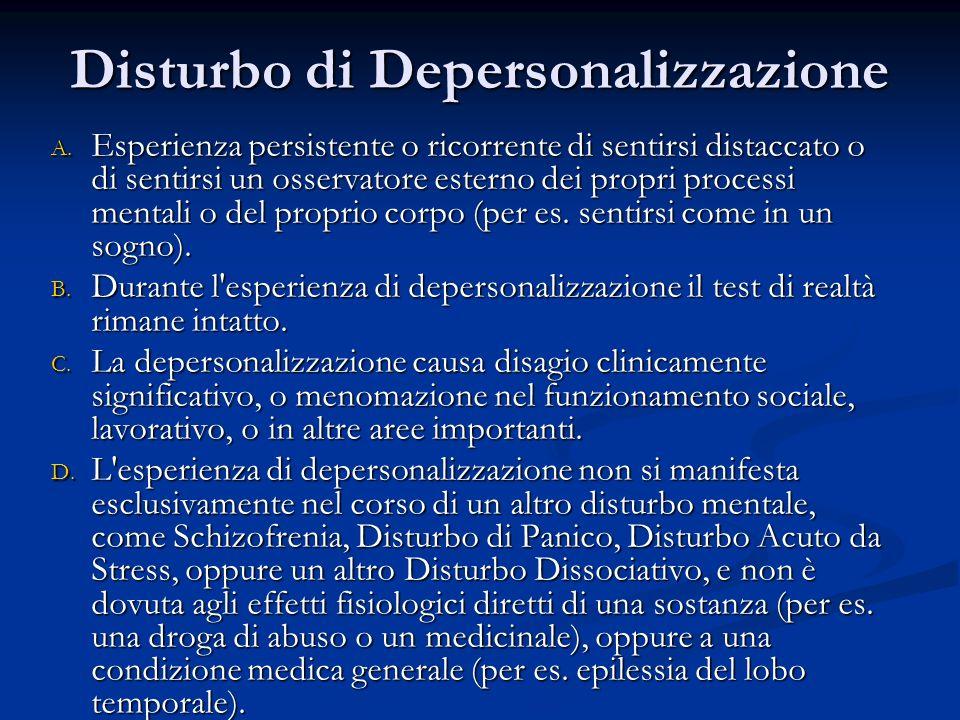 Disturbo di Depersonalizzazione A. Esperienza persistente o ricorrente di sentirsi distaccato o di sentirsi un osservatore esterno dei propri processi