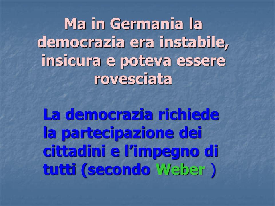 Ma in Germania la democrazia era instabile, insicura e poteva essere rovesciata La democrazia richiede la partecipazione dei cittadini e limpegno di t