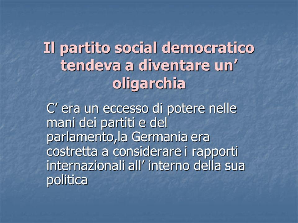 Il partito social democratico tendeva a diventare un oligarchia C era un eccesso di potere nelle mani dei partiti e del parlamento,la Germania era cos