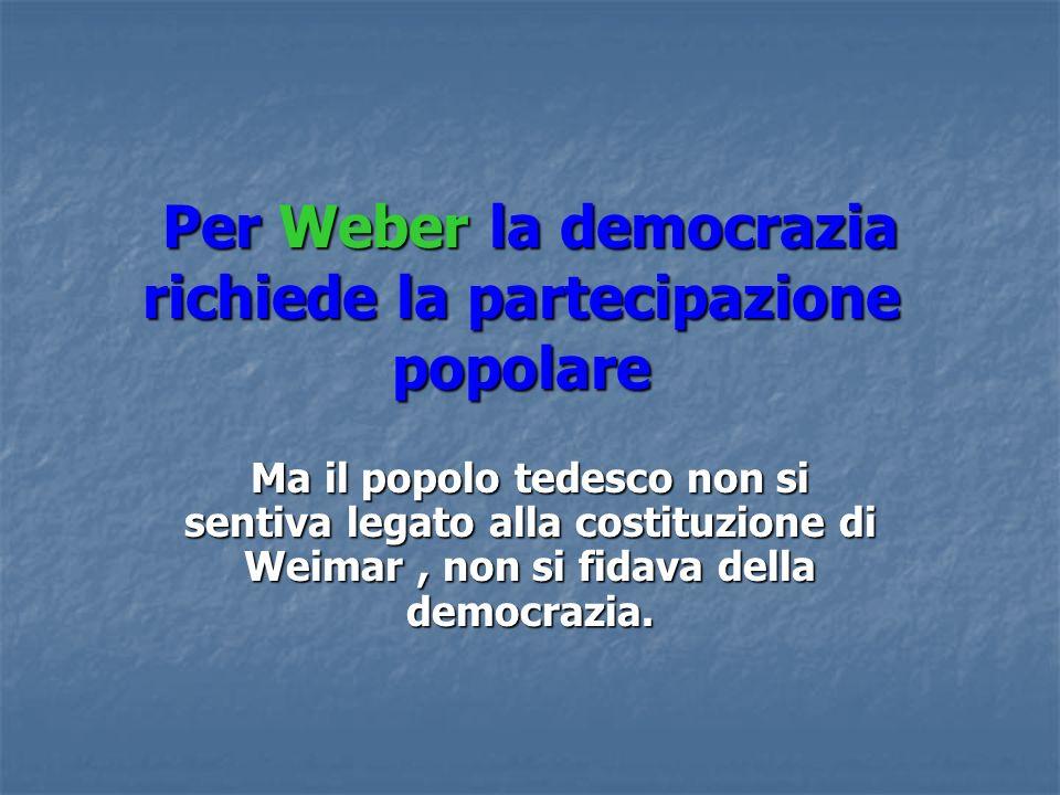 Per Weber la democrazia richiede la partecipazione popolare Per Weber la democrazia richiede la partecipazione popolare Ma il popolo tedesco non si se