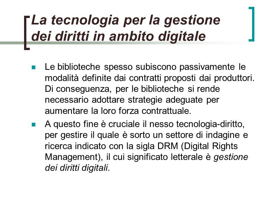 La tecnologia per la gestione dei diritti in ambito digitale Le biblioteche spesso subiscono passivamente le modalità definite dai contratti proposti dai produttori.