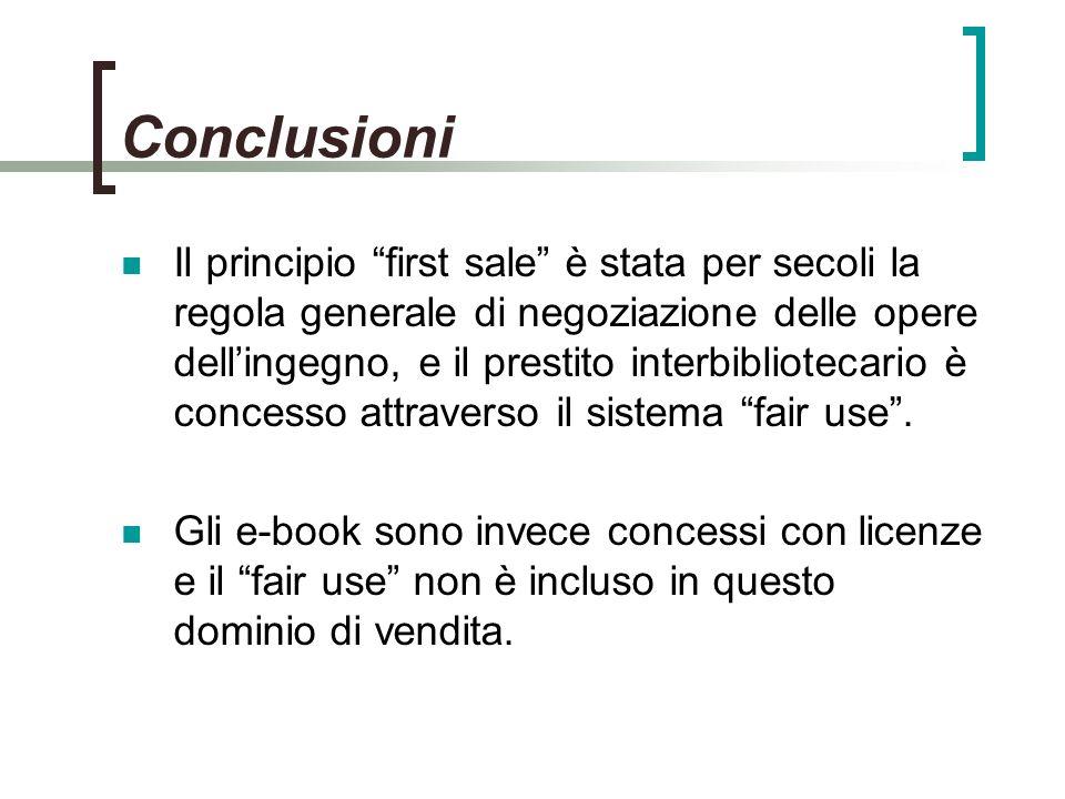 Conclusioni Il principio first sale è stata per secoli la regola generale di negoziazione delle opere dellingegno, e il prestito interbibliotecario è concesso attraverso il sistema fair use.