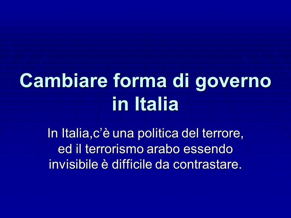 Cambiare forma di governo in Italia In Italia,cè una politica del terrore, ed il terrorismo arabo essendo invisibile è difficile da contrastare.