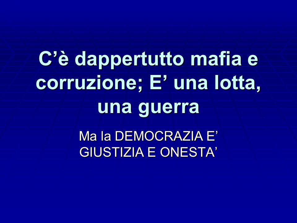 Cè dappertutto mafia e corruzione; E una lotta, una guerra Ma la DEMOCRAZIA E GIUSTIZIA E ONESTA