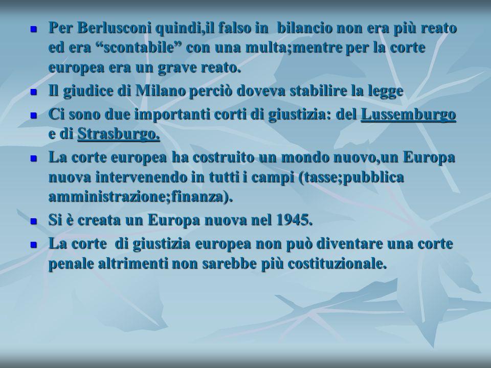 Per Berlusconi quindi,il falso in bilancio non era più reato ed era scontabile con una multa;mentre per la corte europea era un grave reato.