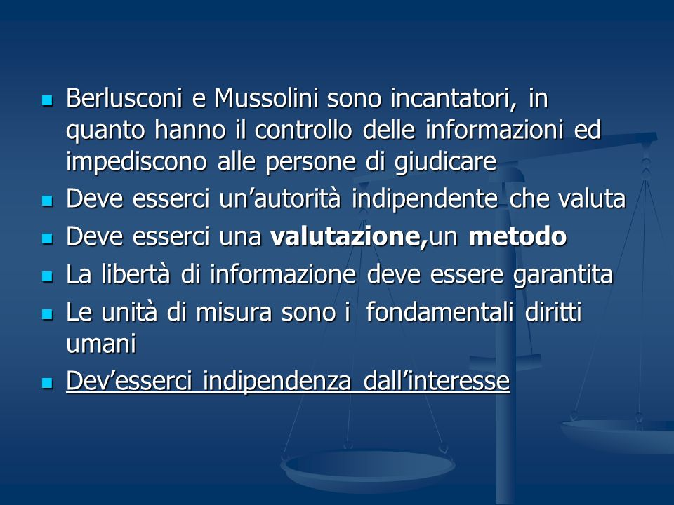 Berlusconi e Mussolini sono incantatori, in quanto hanno il controllo delle informazioni ed impediscono alle persone di giudicare Berlusconi e Mussolini sono incantatori, in quanto hanno il controllo delle informazioni ed impediscono alle persone di giudicare Deve esserci unautorità indipendente che valuta Deve esserci unautorità indipendente che valuta Deve esserci una valutazione,un metodo Deve esserci una valutazione,un metodo La libertà di informazione deve essere garantita La libertà di informazione deve essere garantita Le unità di misura sono i fondamentali diritti umani Le unità di misura sono i fondamentali diritti umani Devesserci indipendenza dallinteresse Devesserci indipendenza dallinteresse