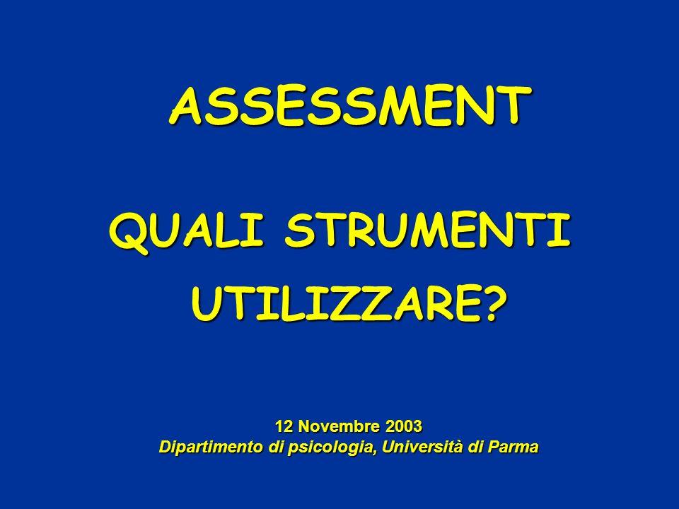 ASSESSMENT QUALI STRUMENTI UTILIZZARE? 12 Novembre 2003 Dipartimento di psicologia, Università di Parma