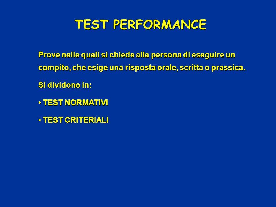 TEST PERFORMANCE Prove nelle quali si chiede alla persona di eseguire un compito, che esige una risposta orale, scritta o prassica. Si dividono in: TE