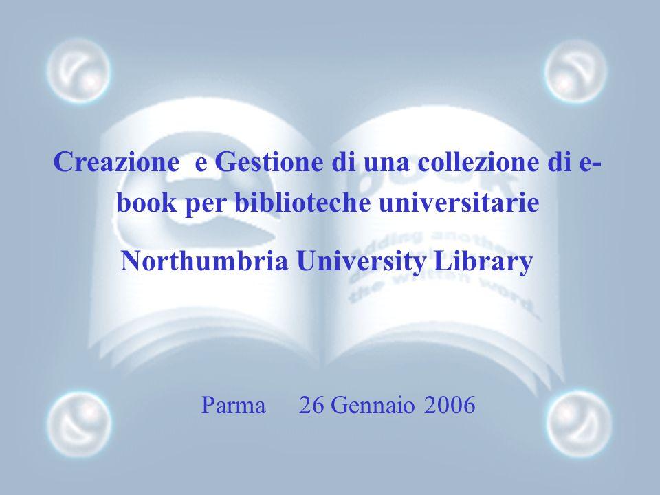 Creazione e Gestione di una collezione di e- book per biblioteche universitarie Northumbria University Library Parma 26 Gennaio 2006