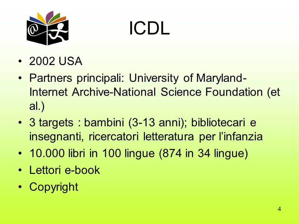 4 ICDL 2002 USA Partners principali: University of Maryland- Internet Archive-National Science Foundation (et al.) 3 targets : bambini (3-13 anni); bibliotecari e insegnanti, ricercatori letteratura per linfanzia 10.000 libri in 100 lingue (874 in 34 lingue) Lettori e-book Copyright