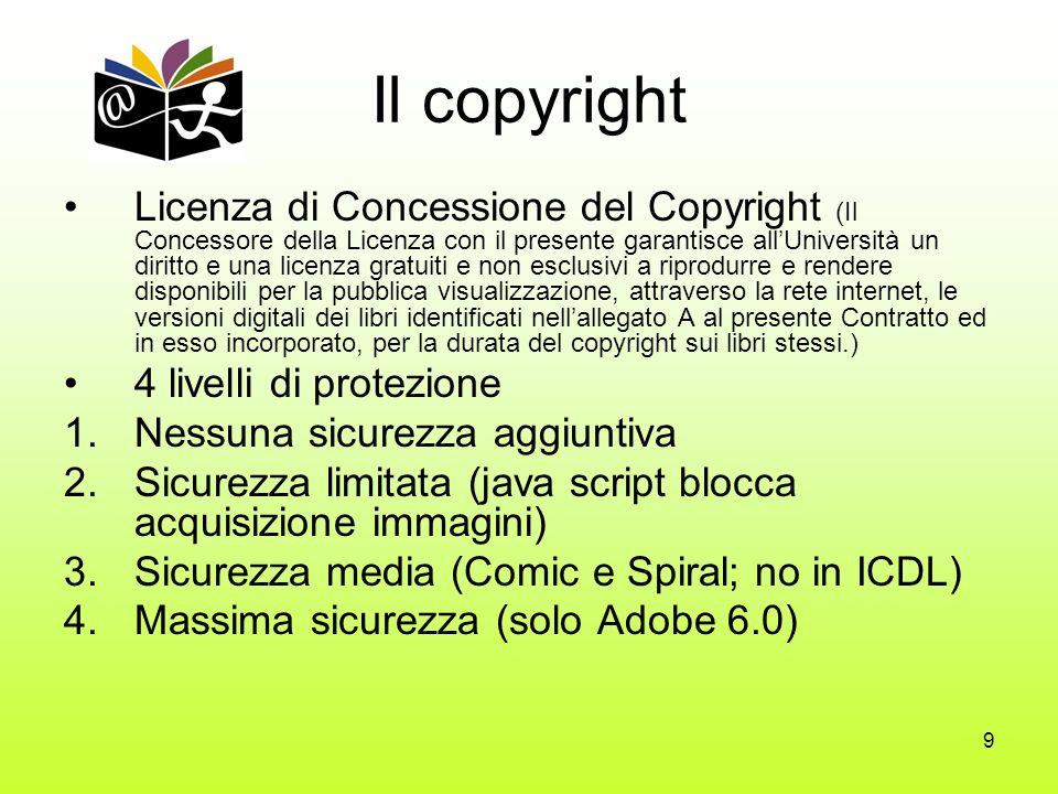 9 Il copyright Licenza di Concessione del Copyright (Il Concessore della Licenza con il presente garantisce allUniversità un diritto e una licenza gratuiti e non esclusivi a riprodurre e rendere disponibili per la pubblica visualizzazione, attraverso la rete internet, le versioni digitali dei libri identificati nellallegato A al presente Contratto ed in esso incorporato, per la durata del copyright sui libri stessi.) 4 livelli di protezione 1.Nessuna sicurezza aggiuntiva 2.Sicurezza limitata (java script blocca acquisizione immagini) 3.Sicurezza media (Comic e Spiral; no in ICDL) 4.Massima sicurezza (solo Adobe 6.0)