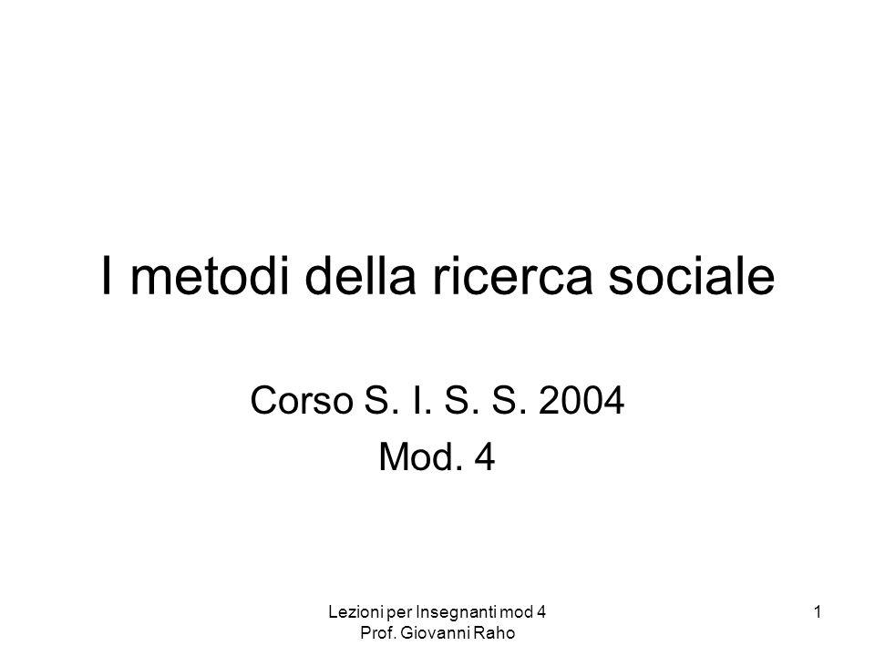 Lezioni per Insegnanti mod 4 Prof. Giovanni Raho 1 I metodi della ricerca sociale Corso S.