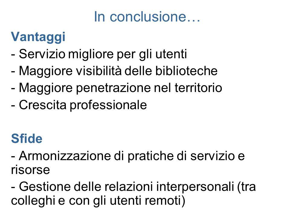 In conclusione… Vantaggi - Servizio migliore per gli utenti - Maggiore visibilità delle biblioteche - Maggiore penetrazione nel territorio - Crescita
