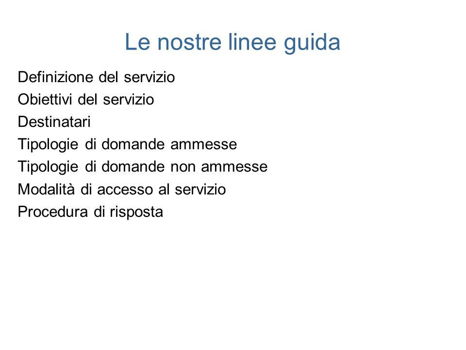 Le nostre linee guida Definizione del servizio Obiettivi del servizio Destinatari Tipologie di domande ammesse Tipologie di domande non ammesse Modali