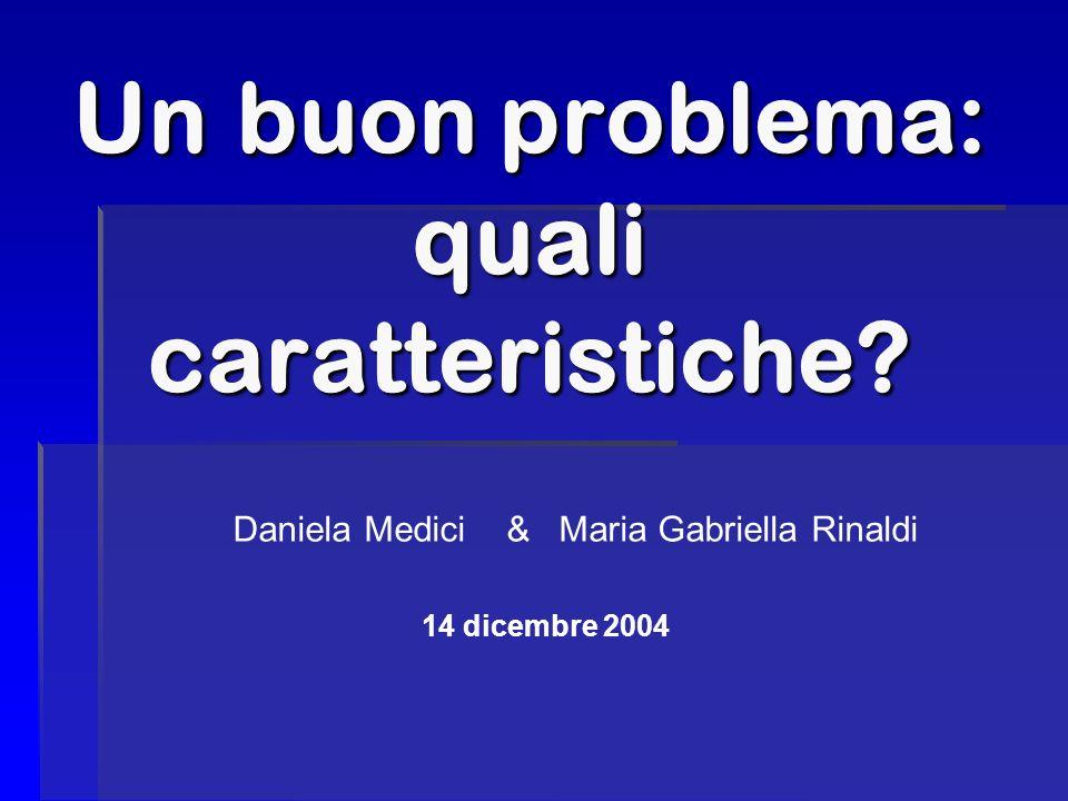 Un buon problema: quali caratteristiche? Daniela Medici & Maria Gabriella Rinaldi 14 dicembre 2004