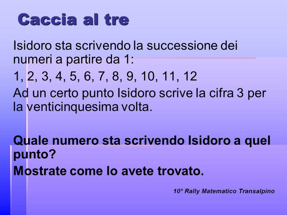 Caccia al tre Isidoro sta scrivendo la successione dei numeri a partire da 1: 1, 2, 3, 4, 5, 6, 7, 8, 9, 10, 11, 12 Ad un certo punto Isidoro scrive l