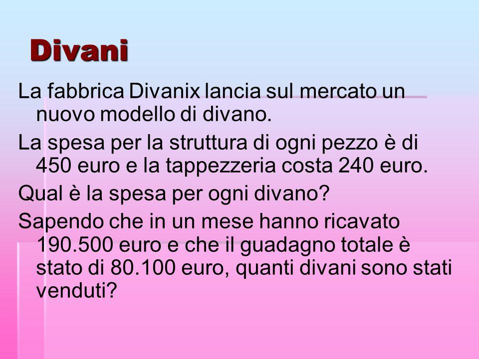 Divani La fabbrica Divanix lancia sul mercato un nuovo modello di divano. La spesa per la struttura di ogni pezzo è di 450 euro e la tappezzeria costa