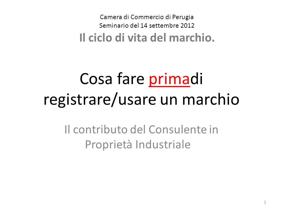 Cosa fare primadi registrare/usare un marchio Il contributo del Consulente in Proprietà Industriale 1 Camera di Commercio di Perugia Seminario del 14 settembre 2012 Il ciclo di vita del marchio.