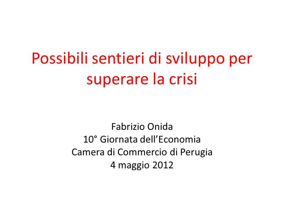 Possibili sentieri di sviluppo per superare la crisi Fabrizio Onida 10° Giornata dellEconomia Camera di Commercio di Perugia 4 maggio 2012