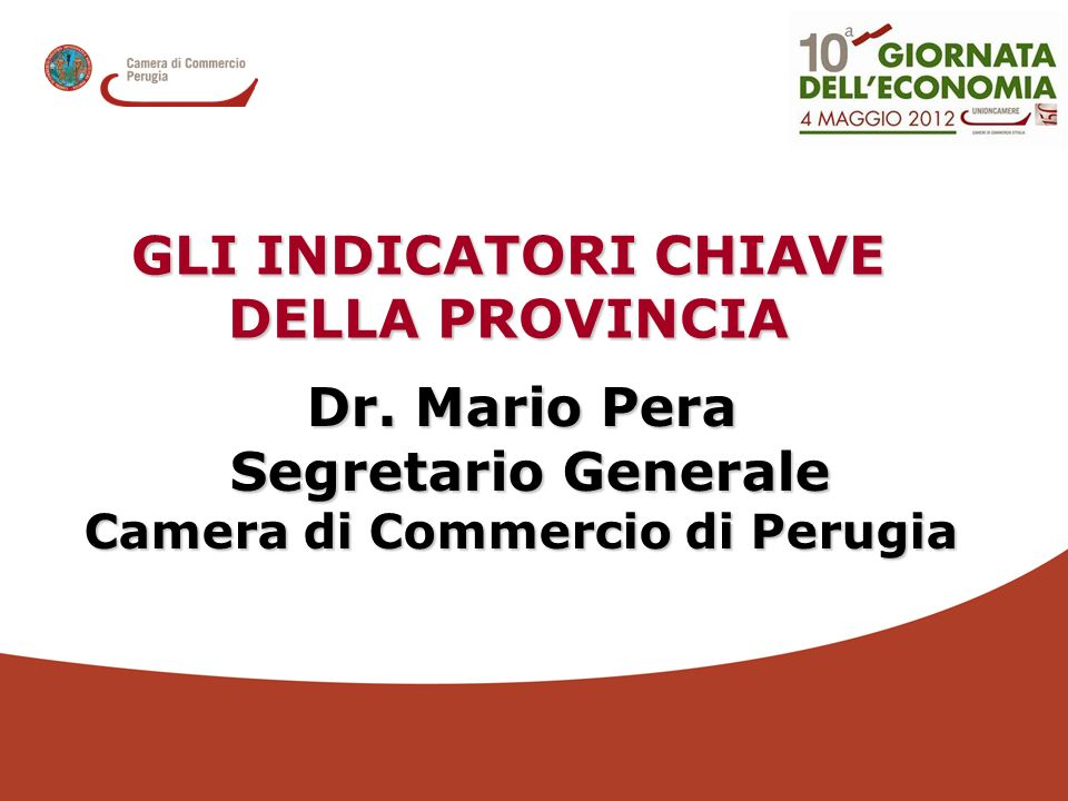 Dr. Mario Pera Segretario Generale Segretario Generale Camera di Commercio di Perugia GLI INDICATORI CHIAVE DELLA PROVINCIA