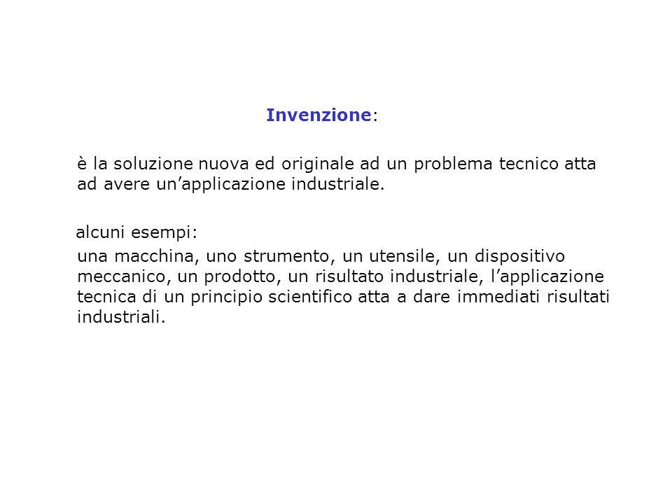 Invenzione: è la soluzione nuova ed originale ad un problema tecnico atta ad avere unapplicazione industriale. alcuni esempi: una macchina, uno strume
