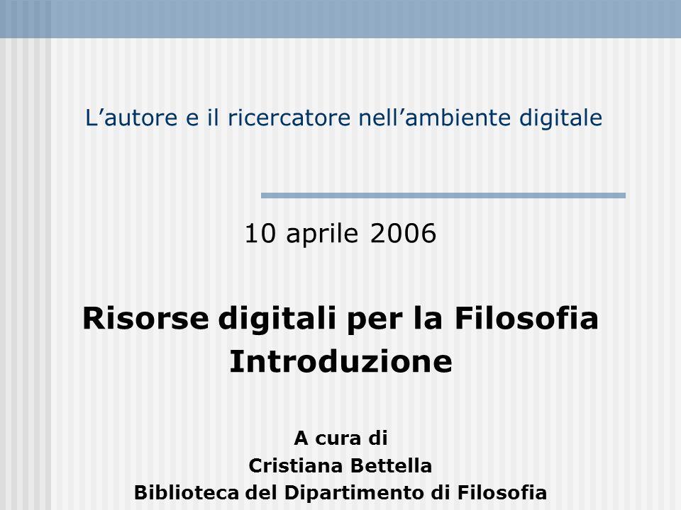 Lautore e il ricercatore nellambiente digitale 10 aprile 2006 Risorse digitali per la Filosofia Introduzione A cura di Cristiana Bettella Biblioteca del Dipartimento di Filosofia