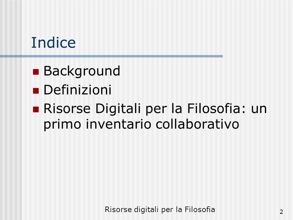Risorse digitali per la Filosofia 2 Indice Background Definizioni Risorse Digitali per la Filosofia: un primo inventario collaborativo