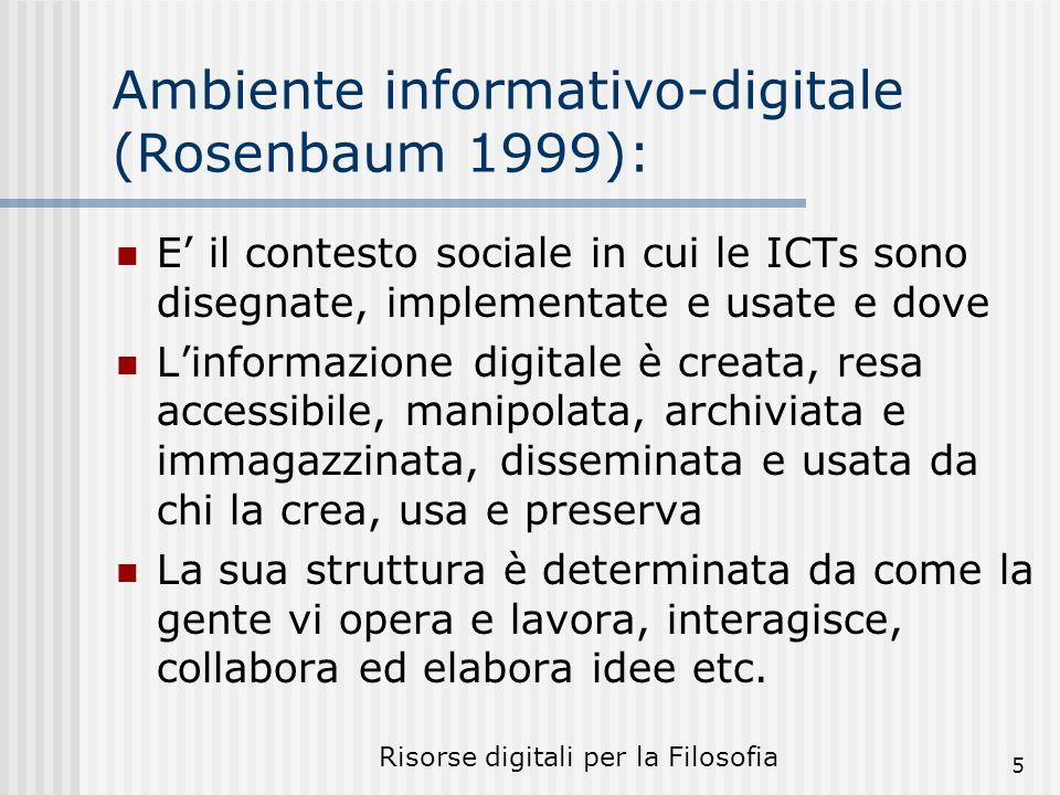 Risorse digitali per la Filosofia 5 Ambiente informativo-digitale (Rosenbaum 1999): E il contesto sociale in cui le ICTs sono disegnate, implementate e usate e dove Linformazione digitale è creata, resa accessibile, manipolata, archiviata e immagazzinata, disseminata e usata da chi la crea, usa e preserva La sua struttura è determinata da come la gente vi opera e lavora, interagisce, collabora ed elabora idee etc.