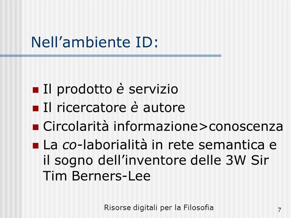Risorse digitali per la Filosofia 7 Nellambiente ID: Il prodotto è servizio Il ricercatore è autore Circolarità informazione>conoscenza La co-laborialità in rete semantica e il sogno dellinventore delle 3W Sir Tim Berners-Lee