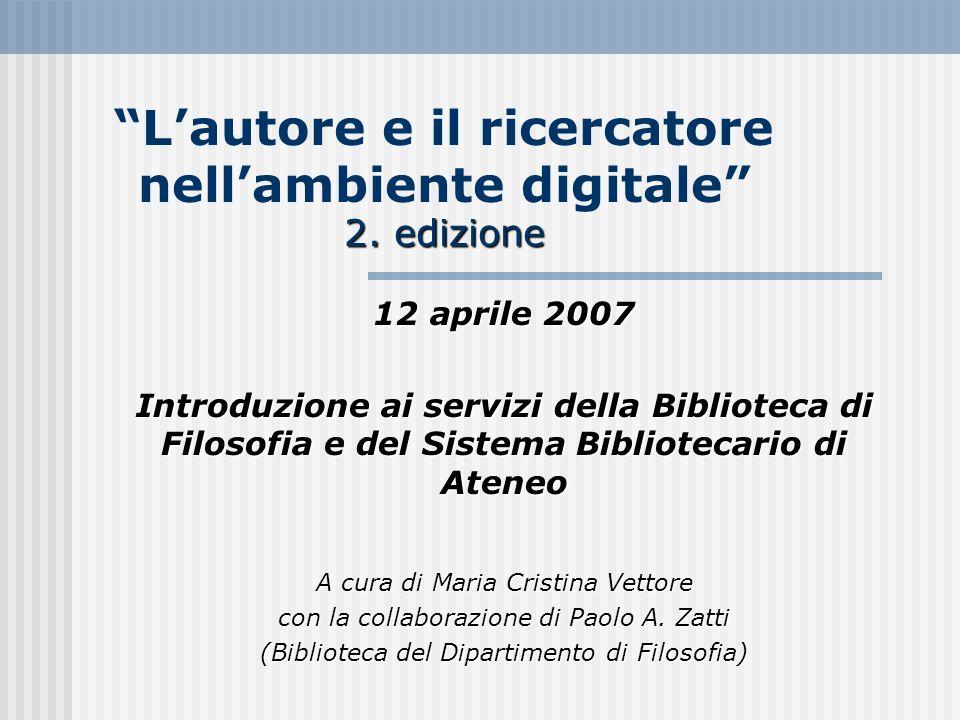 2. edizione Lautore e il ricercatore nellambiente digitale 2. edizione 12 aprile 2007 Introduzione ai servizi della Biblioteca di Filosofia e del Sist