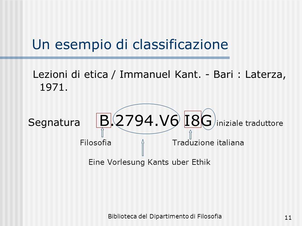 Biblioteca del Dipartimento di Filosofia 11 Un esempio di classificazione Lezioni di etica / Immanuel Kant. - Bari : Laterza, 1971. Segnatura B.2794.V